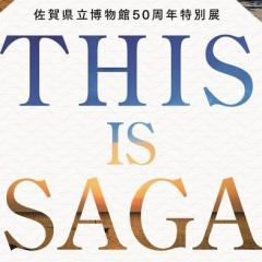 佐賀県立博物館50周年特別展THIS IS SAGA-2つの海が世界とつなぎ、佐賀をつくった-